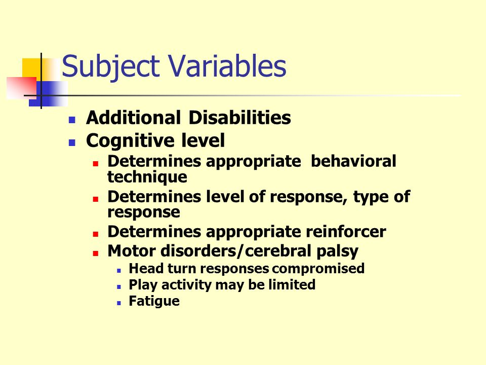 Subject Variables Additional Disabilities Cognitive level Determines appropriate behavioral technique Determines level of response, type of response D