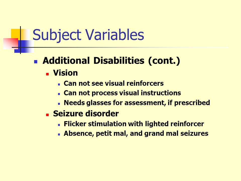 Subject Variables Additional Disabilities (cont.) Vision Can not see visual reinforcers Can not process visual instructions Needs glasses for assessme