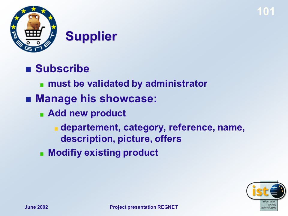 June 2002Project presentation REGNET 101 Supplier Subscribe must be validated by administrator Manage his showcase: Add new product departement, category, reference, name, description, picture, offers Modifiy existing product