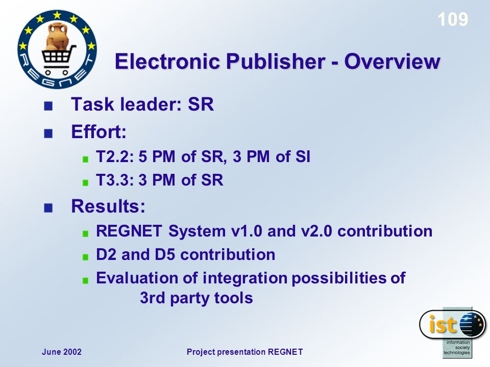 June 2002Project presentation REGNET 109 Electronic Publisher - Overview Task leader: SR Effort: T2.2: 5 PM of SR, 3 PM of SI T3.3: 3 PM of SR Results: REGNET System v1.0 and v2.0 contribution D2 and D5 contribution Evaluation of integration possibilities of 3rd party tools