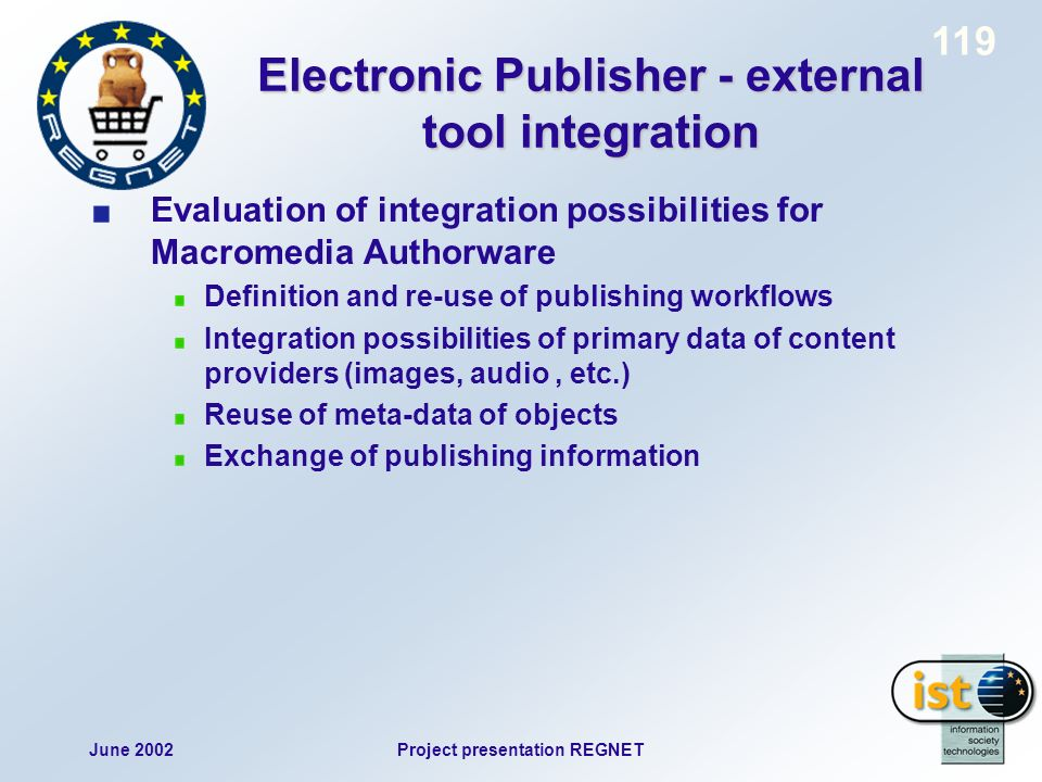 June 2002Project presentation REGNET 119 Electronic Publisher - external tool integration Evaluation of integration possibilities for Macromedia Authorware Definition and re-use of publishing workflows Integration possibilities of primary data of content providers (images, audio, etc.) Reuse of meta-data of objects Exchange of publishing information