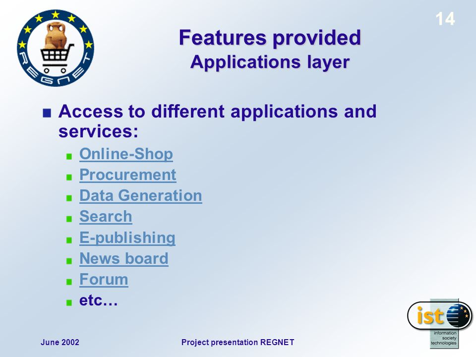 June 2002Project presentation REGNET 14 Features provided Applications layer Access to different applications and services: Online-Shop Procurement Data Generation Search E-publishing News board Forum etc…