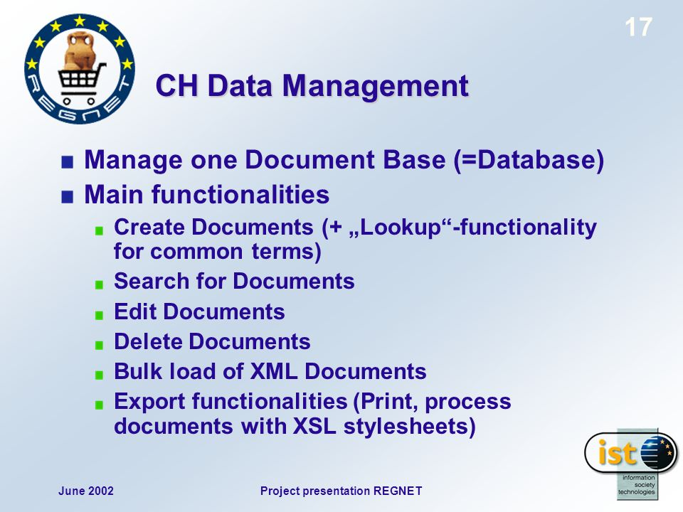June 2002Project presentation REGNET 17 CH Data Management Manage one Document Base (=Database) Main functionalities Create Documents (+ Lookup-functionality for common terms) Search for Documents Edit Documents Delete Documents Bulk load of XML Documents Export functionalities (Print, process documents with XSL stylesheets)