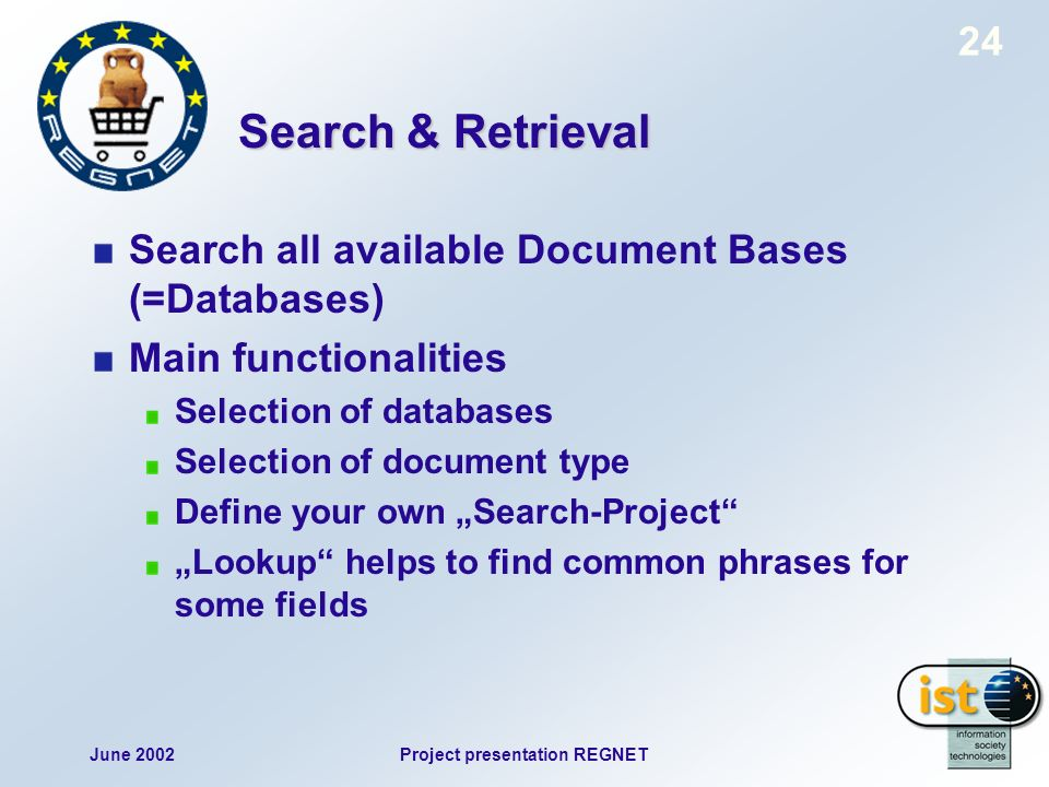 June 2002Project presentation REGNET 24 Search & Retrieval Search all available Document Bases (=Databases) Main functionalities Selection of databases Selection of document type Define your own Search-Project Lookup helps to find common phrases for some fields
