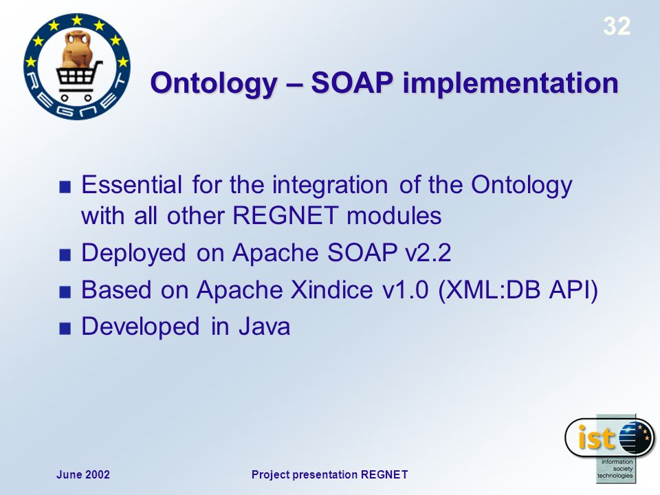 June 2002Project presentation REGNET 32 Ontology – SOAP implementation Essential for the integration of the Ontology with all other REGNET modules Deployed on Apache SOAP v2.2 Based on Apache Xindice v1.0 (XML:DB API) Developed in Java