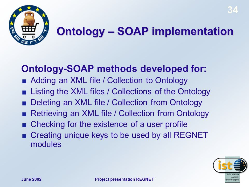 June 2002Project presentation REGNET 34 Ontology – SOAP implementation Ontology-SOAP methods developed for: Adding an XML file / Collection to Ontology Listing the XML files / Collections of the Ontology Deleting an XML file / Collection from Ontology Retrieving an XML file / Collection from Ontology Checking for the existence of a user profile Creating unique keys to be used by all REGNET modules