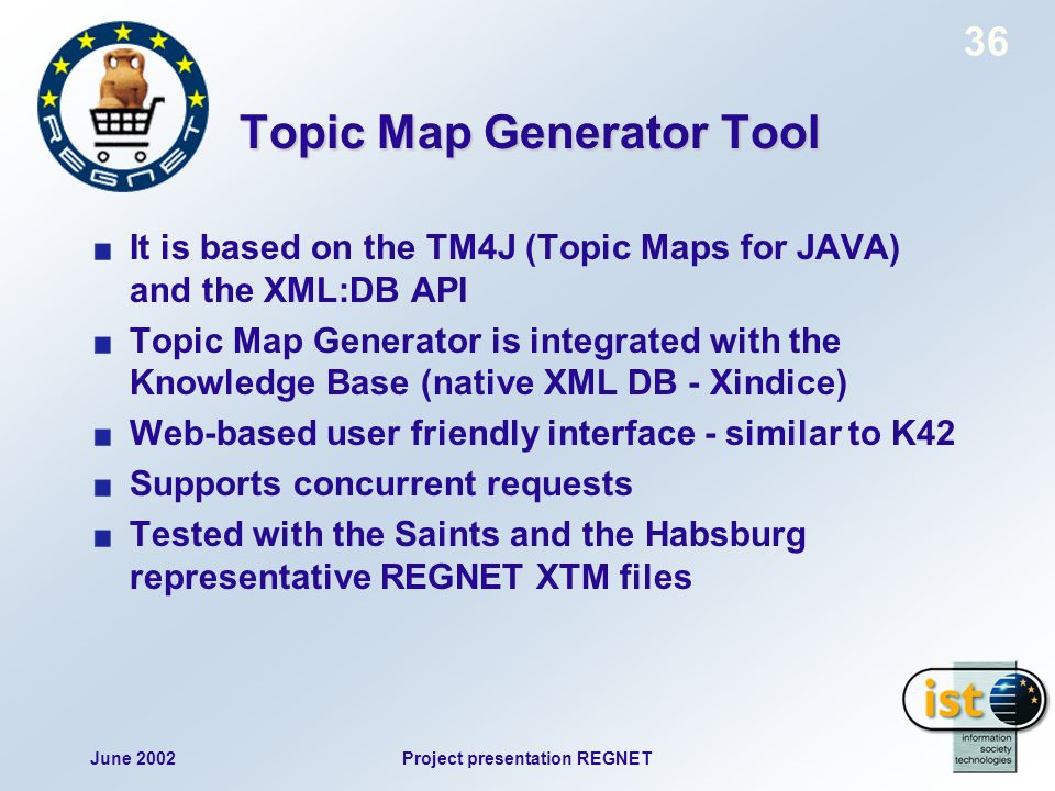 June 2002Project presentation REGNET 36 Topic Map Generator Tool It is based on the TM4J (Topic Maps for JAVA) and the XML:DB API Topic Map Generator is integrated with the Knowledge Base (native XML DB - Xindice) Web-based user friendly interface - similar to K42 Supports concurrent requests Tested with the Saints and the Habsburg representative REGNET XTM files