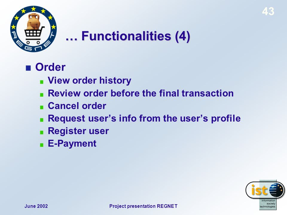 June 2002Project presentation REGNET 43 … Functionalities (4) Order View order history Review order before the final transaction Cancel order Request users info from the users profile Register user E-Payment