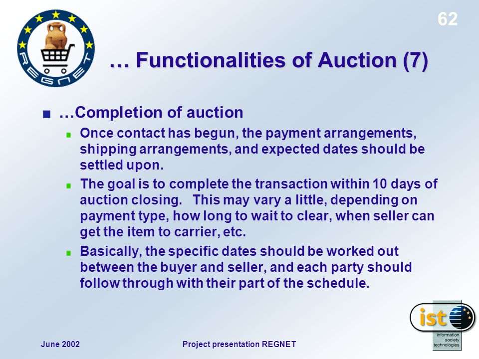 June 2002Project presentation REGNET 62 … Functionalities of Auction (7) …Completion of auction Once contact has begun, the payment arrangements, shipping arrangements, and expected dates should be settled upon.