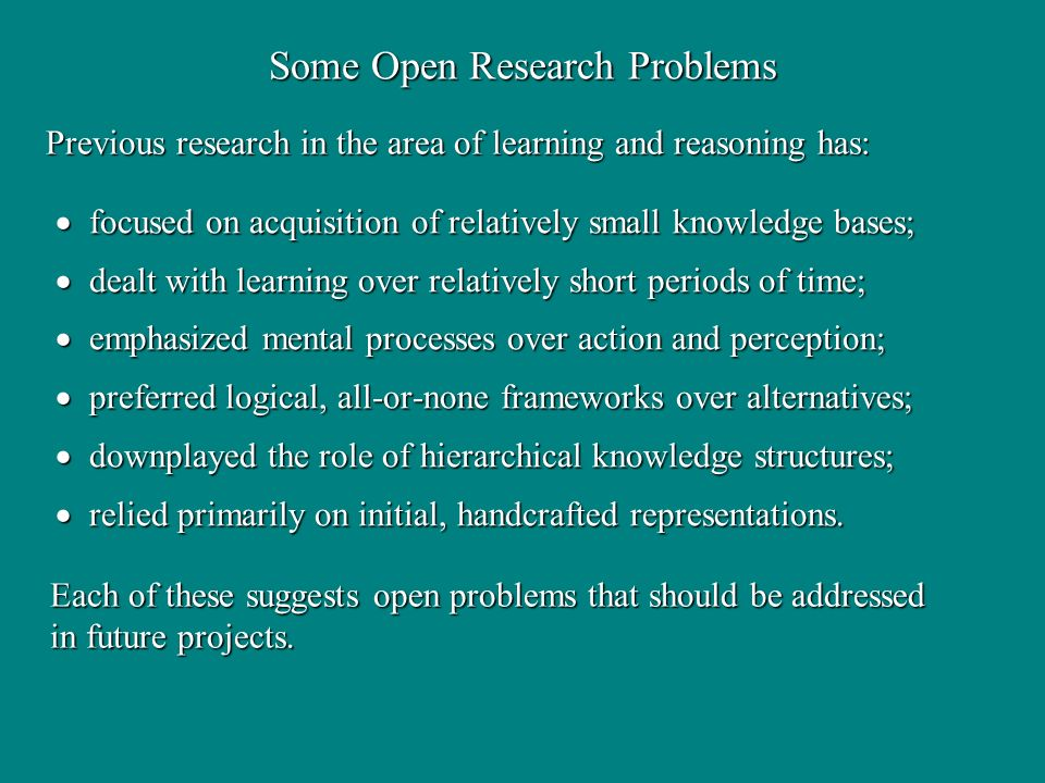 Some Open Research Problems focused on acquisition of relatively small knowledge bases; focused on acquisition of relatively small knowledge bases; dealt with learning over relatively short periods of time; dealt with learning over relatively short periods of time; emphasized mental processes over action and perception; emphasized mental processes over action and perception; preferred logical, all-or-none frameworks over alternatives; preferred logical, all-or-none frameworks over alternatives; downplayed the role of hierarchical knowledge structures; downplayed the role of hierarchical knowledge structures; relied primarily on initial, handcrafted representations.