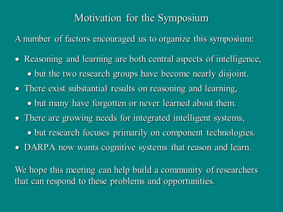 Motivation for the Symposium Reasoning and learning are both central aspects of intelligence, Reasoning and learning are both central aspects of intelligence, but the two research groups have become nearly disjoint.
