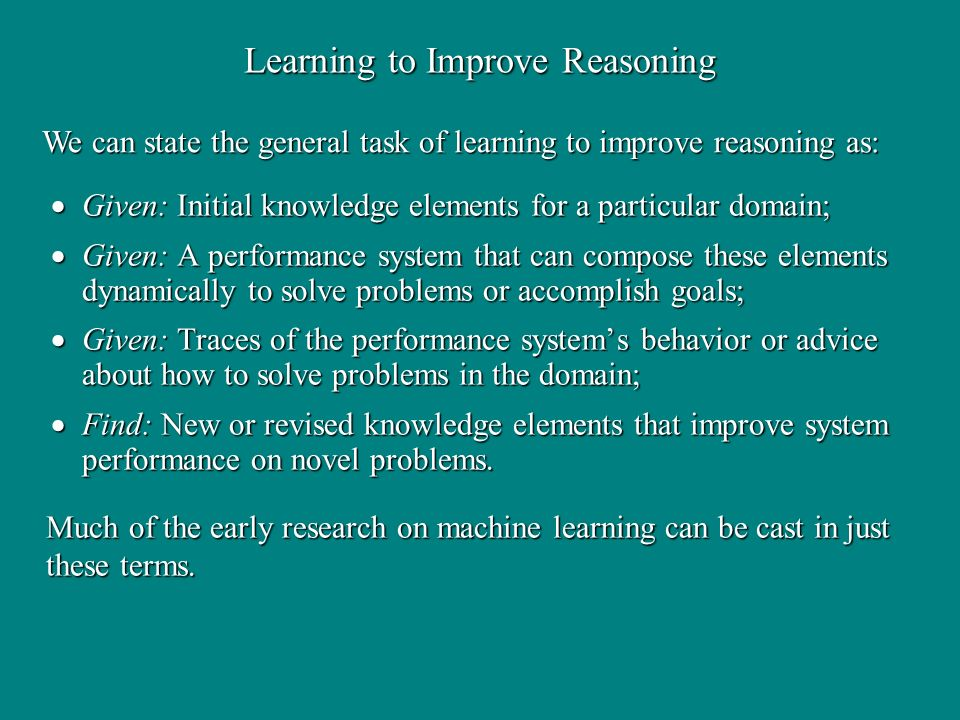 Learning to Improve Reasoning Given: Initial knowledge elements for a particular domain; Given: Initial knowledge elements for a particular domain; Given: A performance system that can compose these elements dynamically to solve problems or accomplish goals; Given: A performance system that can compose these elements dynamically to solve problems or accomplish goals; Given: Traces of the performance systems behavior or advice about how to solve problems in the domain; Given: Traces of the performance systems behavior or advice about how to solve problems in the domain; Find: New or revised knowledge elements that improve system performance on novel problems.