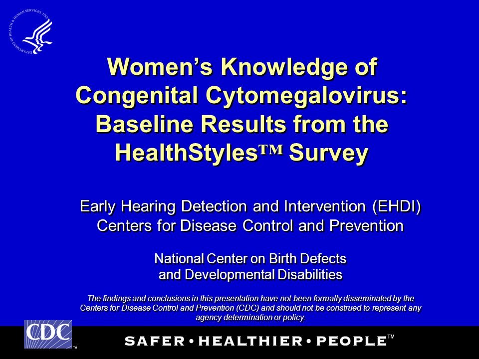 TM Early Hearing Detection and Intervention (EHDI) Centers for Disease Control and Prevention National Center on Birth Defects and Developmental Disabilities The findings and conclusions in this presentation have not been formally disseminated by the Centers for Disease Control and Prevention (CDC) and should not be construed to represent any agency determination or policy.