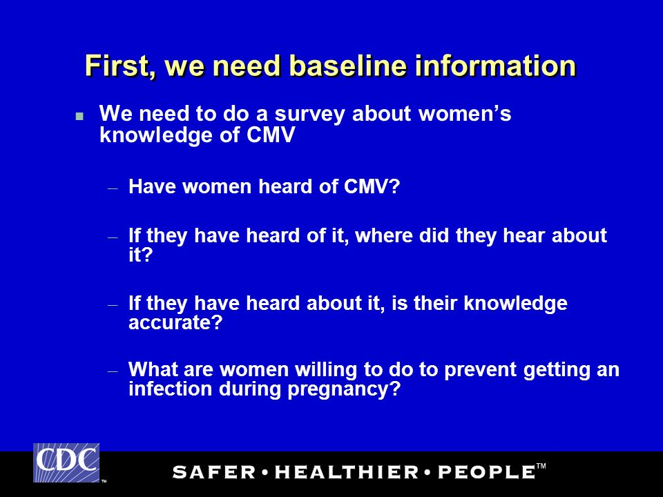TM First, we need baseline information We need to do a survey about womens knowledge of CMV – Have women heard of CMV.
