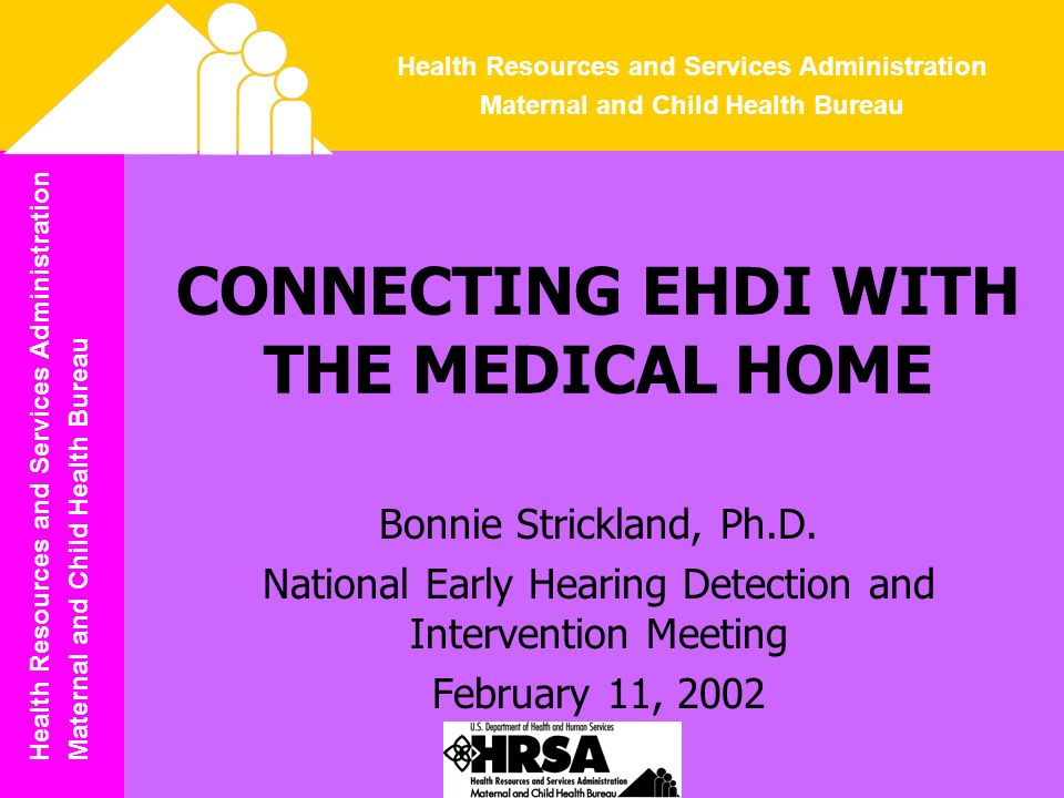 Health Resources and Services Administration Maternal and Child Health Bureau Health Resources and Services Administration Maternal and Child Health Bureau CONNECTING EHDI WITH THE MEDICAL HOME Bonnie Strickland, Ph.D.