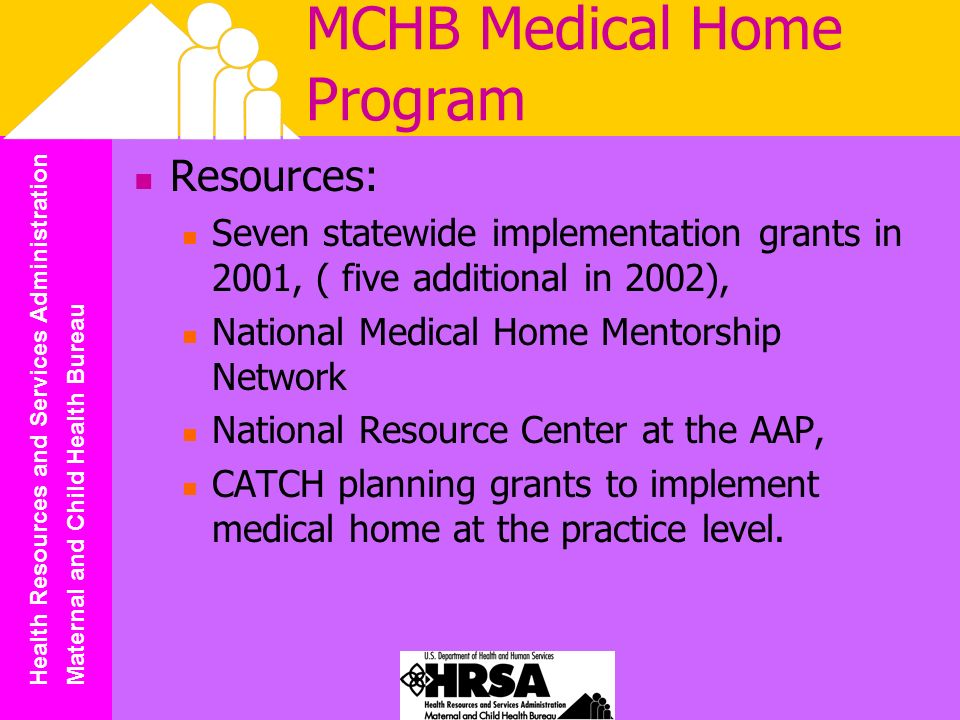 Health Resources and Services Administration Maternal and Child Health Bureau MCHB Medical Home Program Resources: Seven statewide implementation grants in 2001, ( five additional in 2002), National Medical Home Mentorship Network National Resource Center at the AAP, CATCH planning grants to implement medical home at the practice level.