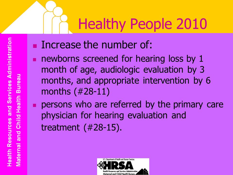 Health Resources and Services Administration Maternal and Child Health Bureau Healthy People 2010 Increase the number of: newborns screened for hearing loss by 1 month of age, audiologic evaluation by 3 months, and appropriate intervention by 6 months (#28-11) persons who are referred by the primary care physician for hearing evaluation and treatment (#28-15).
