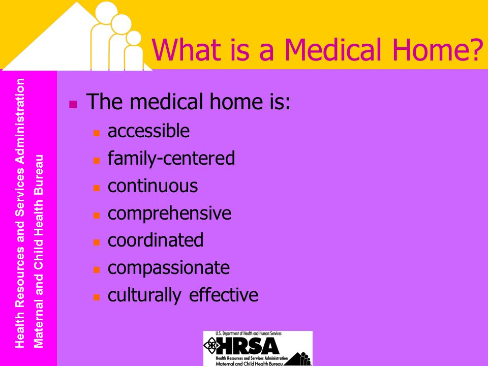 Health Resources and Services Administration Maternal and Child Health Bureau What is a Medical Home.