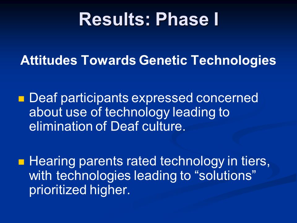 Results: Phase I Attitudes Towards Genetic Technologies Deaf participants expressed concerned about use of technology leading to elimination of Deaf c