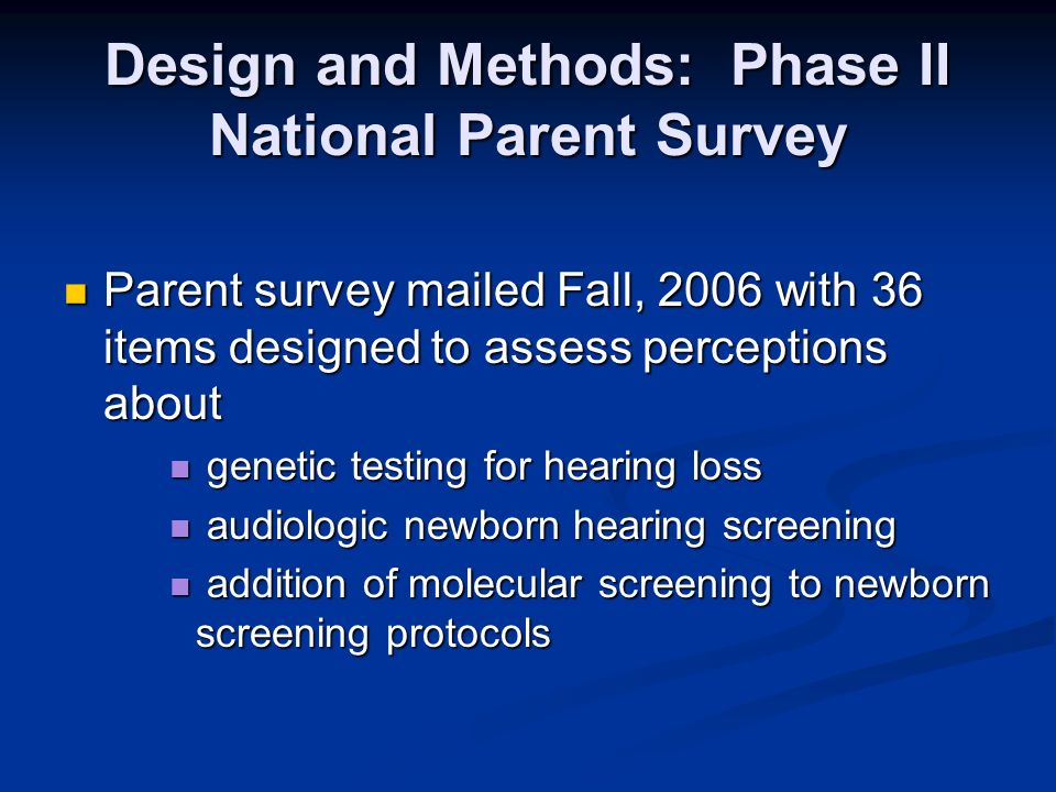 Design and Methods: Phase II National Parent Survey Parent survey mailed Fall, 2006 with 36 items designed to assess perceptions about Parent survey mailed Fall, 2006 with 36 items designed to assess perceptions about genetic testing for hearing loss genetic testing for hearing loss audiologic newborn hearing screening audiologic newborn hearing screening addition of molecular screening to newborn screening protocols addition of molecular screening to newborn screening protocols