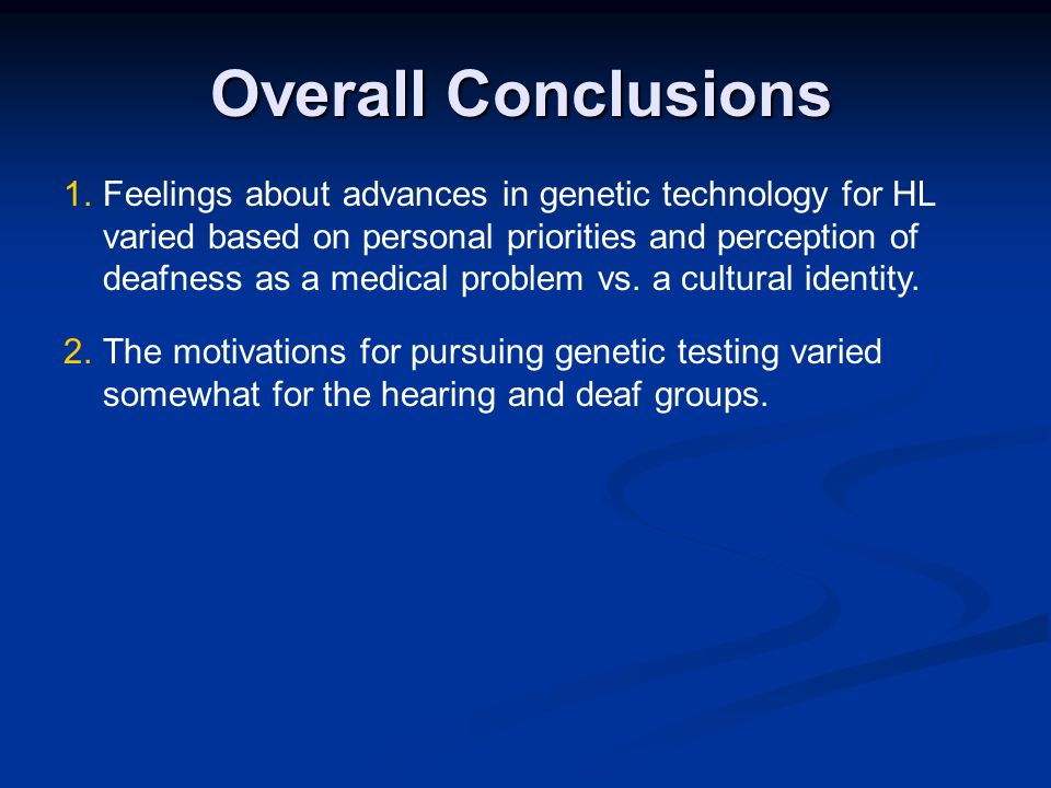 Overall Conclusions 1.Feelings about advances in genetic technology for HL varied based on personal priorities and perception of deafness as a medical problem vs.