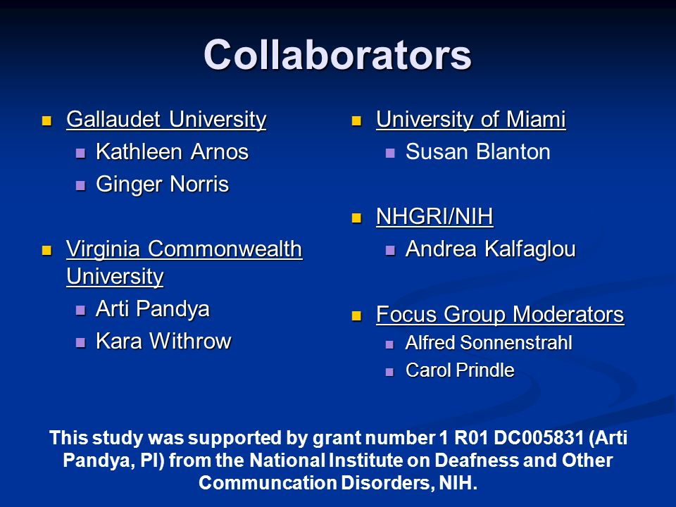 Collaborators Gallaudet University Gallaudet University Kathleen Arnos Kathleen Arnos Ginger Norris Ginger Norris Virginia Commonwealth University Virginia Commonwealth University Arti Pandya Arti Pandya Kara Withrow Kara Withrow University of Miami Susan Blanton NHGRI/NIH Andrea Kalfaglou Focus Group Moderators Alfred Sonnenstrahl Carol Prindle This study was supported by grant number 1 R01 DC005831 (Arti Pandya, PI) from the National Institute on Deafness and Other Communcation Disorders, NIH.