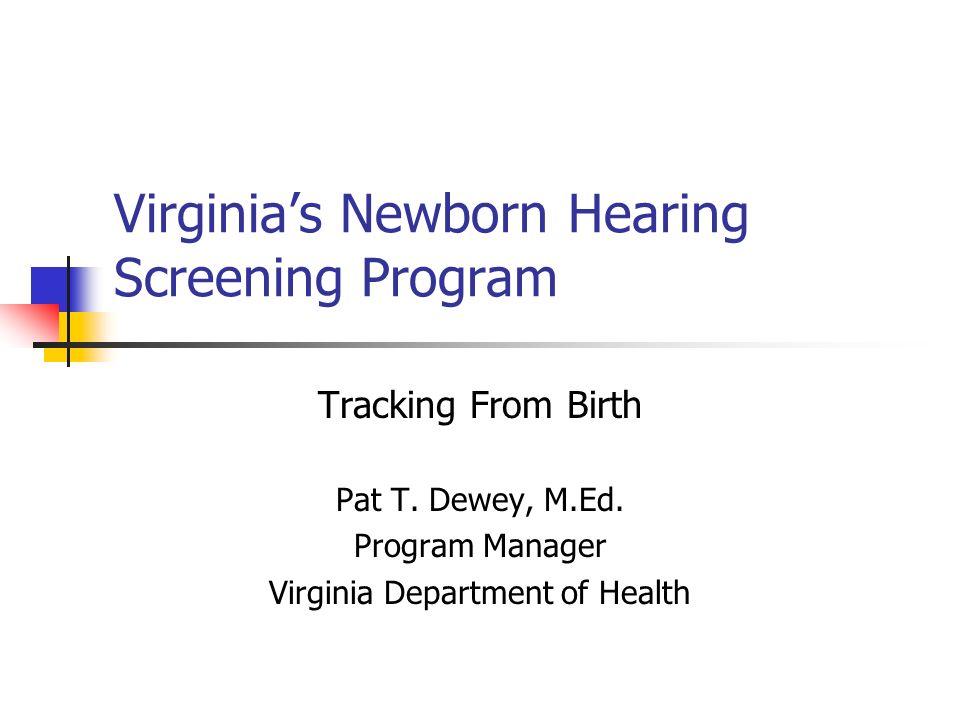 Virginias Newborn Hearing Screening Program Tracking From Birth Pat T. Dewey, M.Ed. Program Manager Virginia Department of Health