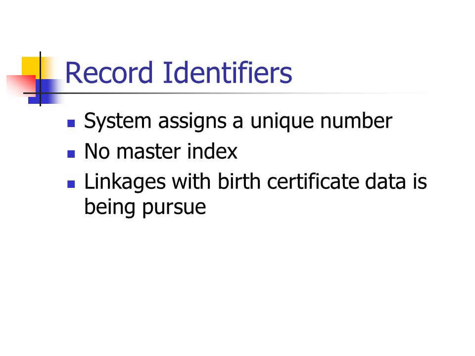 Record Identifiers System assigns a unique number No master index Linkages with birth certificate data is being pursue