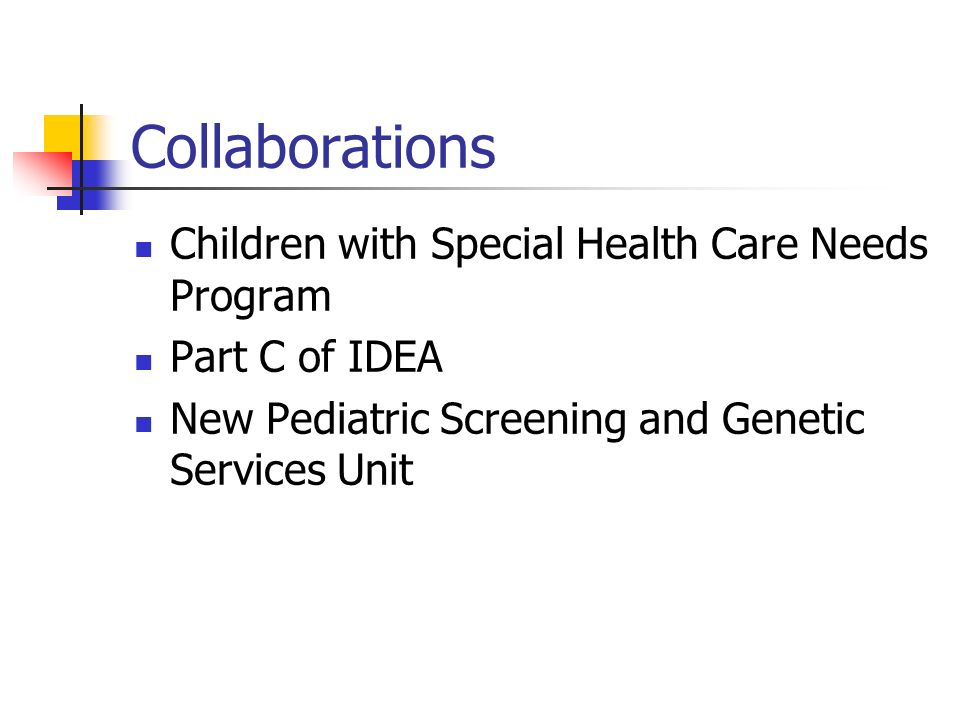 Collaborations Children with Special Health Care Needs Program Part C of IDEA New Pediatric Screening and Genetic Services Unit