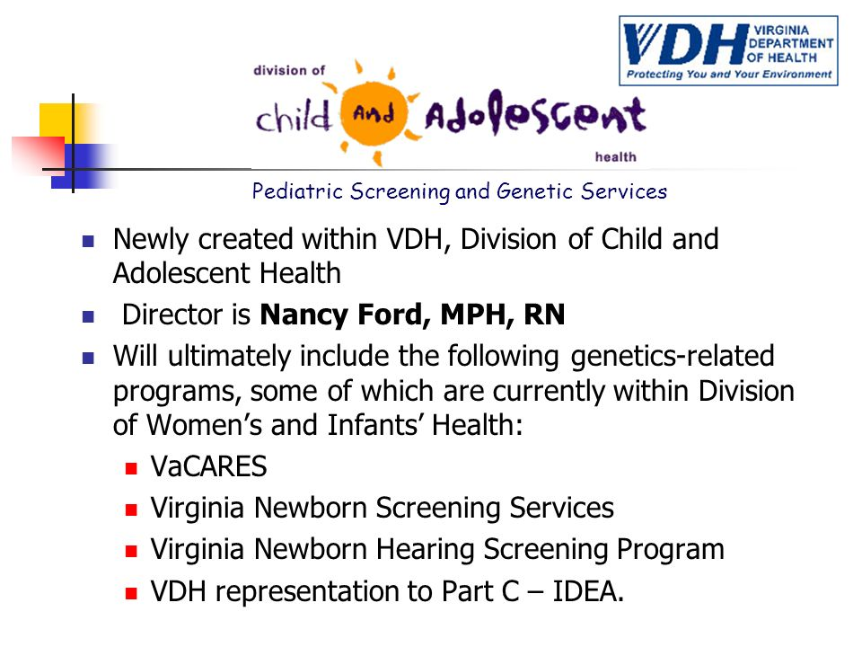 Pediatric Screening and Genetic Services n Newly created within VDH, Division of Child and Adolescent Health n Director is Nancy Ford, MPH, RN n Will