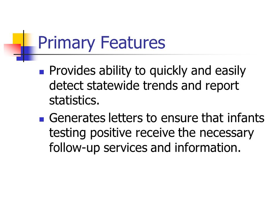Primary Features Provides ability to quickly and easily detect statewide trends and report statistics. Generates letters to ensure that infants testin