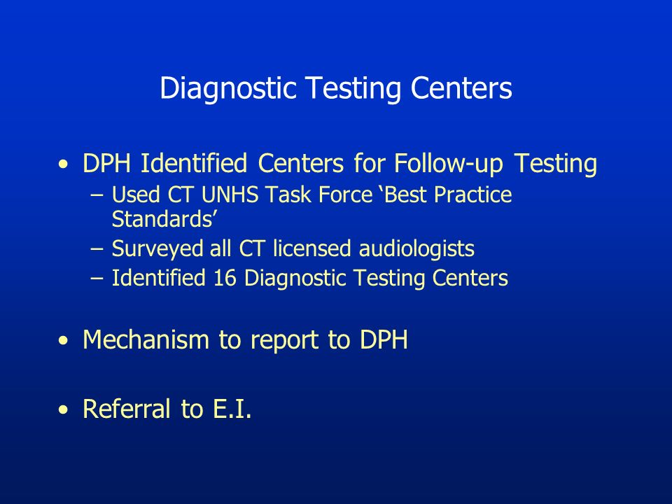 Diagnostic Testing Centers DPH Identified Centers for Follow-up Testing –Used CT UNHS Task Force Best Practice Standards –Surveyed all CT licensed audiologists –Identified 16 Diagnostic Testing Centers Mechanism to report to DPH Referral to E.I.