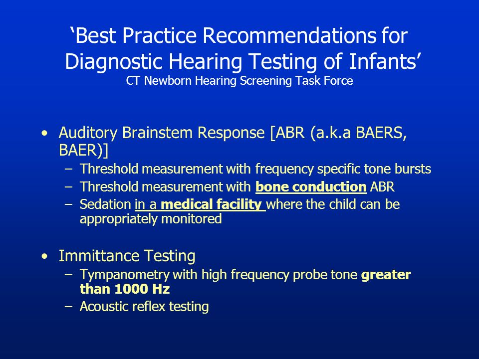 Best Practice Recommendations for Diagnostic Hearing Testing of Infants CT Newborn Hearing Screening Task Force Auditory Brainstem Response [ABR (a.k.a BAERS, BAER)] –Threshold measurement with frequency specific tone bursts –Threshold measurement with bone conduction ABR –Sedation in a medical facility where the child can be appropriately monitored Immittance Testing –Tympanometry with high frequency probe tone greater than 1000 Hz –Acoustic reflex testing