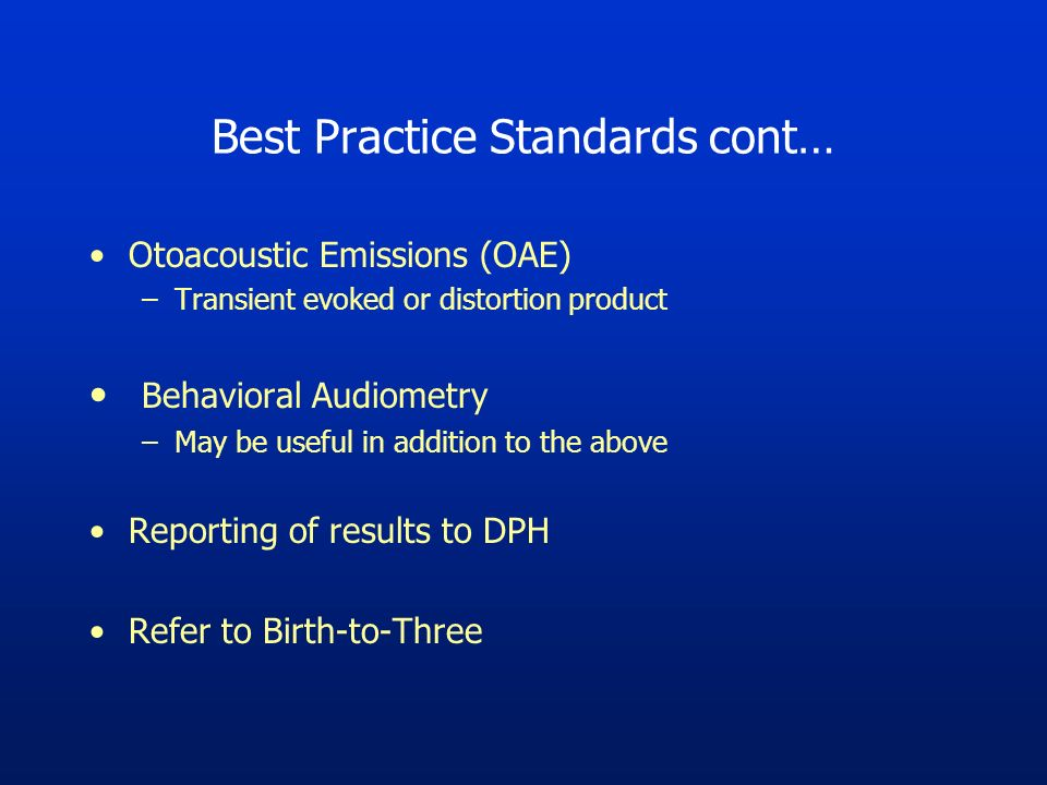 Best Practice Standards cont… Otoacoustic Emissions (OAE) –Transient evoked or distortion product Behavioral Audiometry –May be useful in addition to the above Reporting of results to DPH Refer to Birth-to-Three