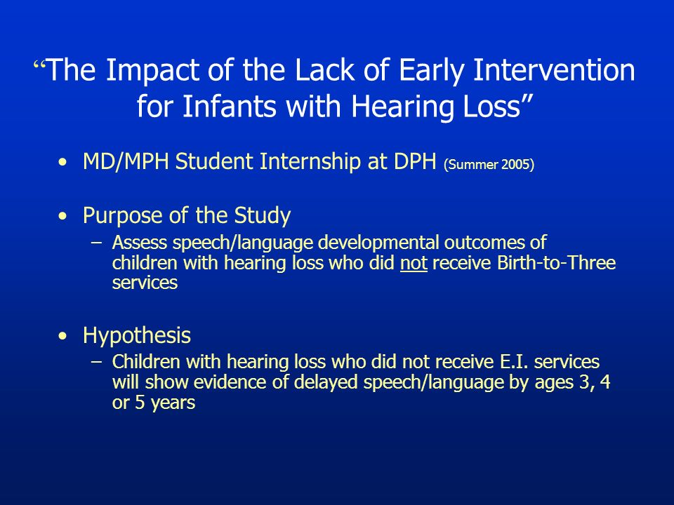 The Impact of the Lack of Early Intervention for Infants with Hearing Loss MD/MPH Student Internship at DPH (Summer 2005) Purpose of the Study –Assess speech/language developmental outcomes of children with hearing loss who did not receive Birth-to-Three services Hypothesis –Children with hearing loss who did not receive E.I.