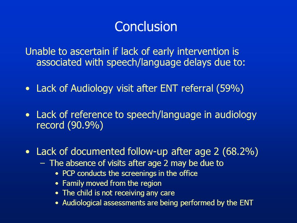 Conclusion Unable to ascertain if lack of early intervention is associated with speech/language delays due to: Lack of Audiology visit after ENT referral (59%) Lack of reference to speech/language in audiology record (90.9%) Lack of documented follow-up after age 2 (68.2%) –The absence of visits after age 2 may be due to PCP conducts the screenings in the office Family moved from the region The child is not receiving any care Audiological assessments are being performed by the ENT