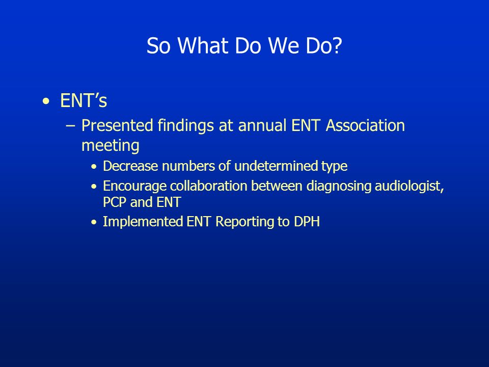 So What Do We Do? ENTs –Presented findings at annual ENT Association meeting Decrease numbers of undetermined type Encourage collaboration between dia