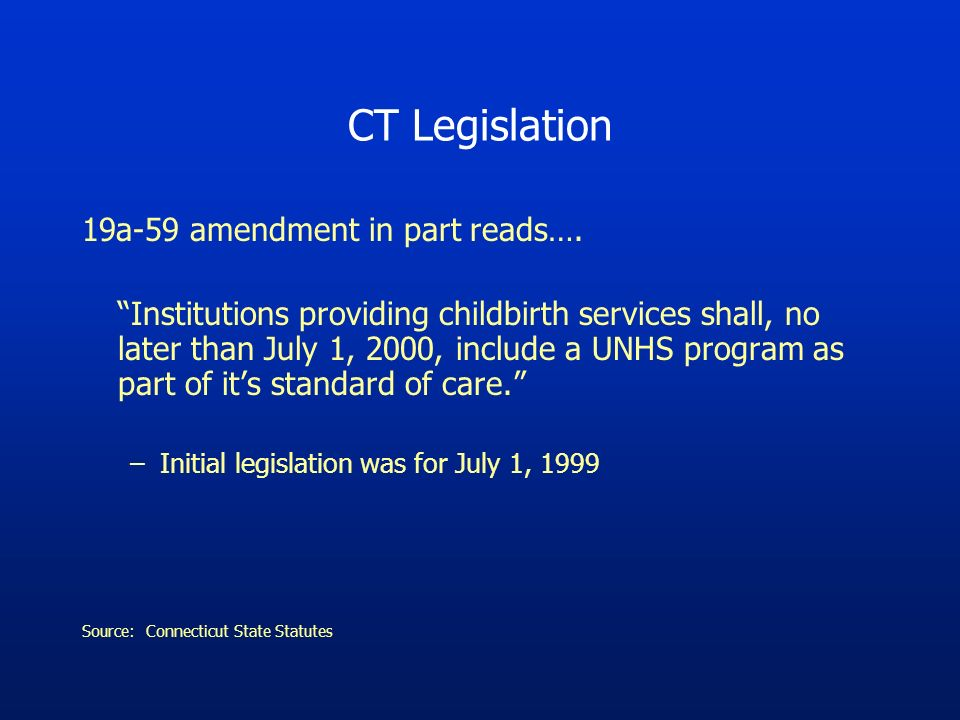 CT Legislation 19a-59 amendment in part reads…. Institutions providing childbirth services shall, no later than July 1, 2000, include a UNHS program a