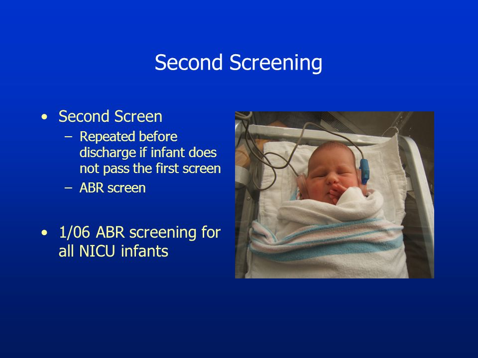 Second Screening Second Screen –Repeated before discharge if infant does not pass the first screen –ABR screen 1/06 ABR screening for all NICU infants