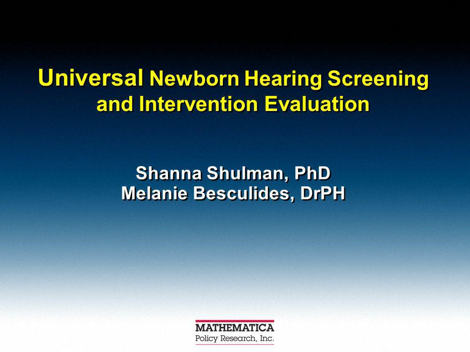 Universal Newborn Hearing Screening and Intervention Evaluation Shanna Shulman, PhD Melanie Besculides, DrPH Shanna Shulman, PhD Melanie Besculides, DrPH