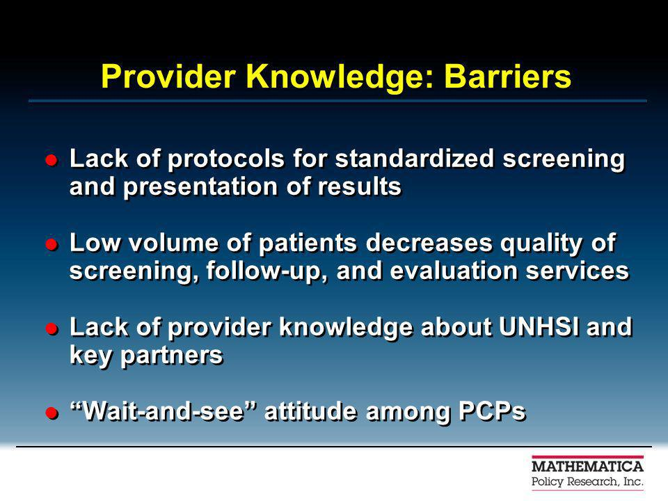 Provider Knowledge: Barriers Lack of protocols for standardized screening and presentation of results Low volume of patients decreases quality of screening, follow-up, and evaluation services Lack of provider knowledge about UNHSI and key partners Wait-and-see attitude among PCPs Lack of protocols for standardized screening and presentation of results Low volume of patients decreases quality of screening, follow-up, and evaluation services Lack of provider knowledge about UNHSI and key partners Wait-and-see attitude among PCPs