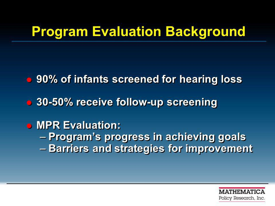 Program Evaluation Background 90% of infants screened for hearing loss 30-50% receive follow-up screening MPR Evaluation: –Programs progress in achieving goals –Barriers and strategies for improvement 90% of infants screened for hearing loss 30-50% receive follow-up screening MPR Evaluation: –Programs progress in achieving goals –Barriers and strategies for improvement