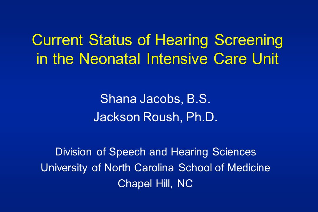 Current Status of Hearing Screening in the Neonatal Intensive Care Unit Shana Jacobs, B.S.