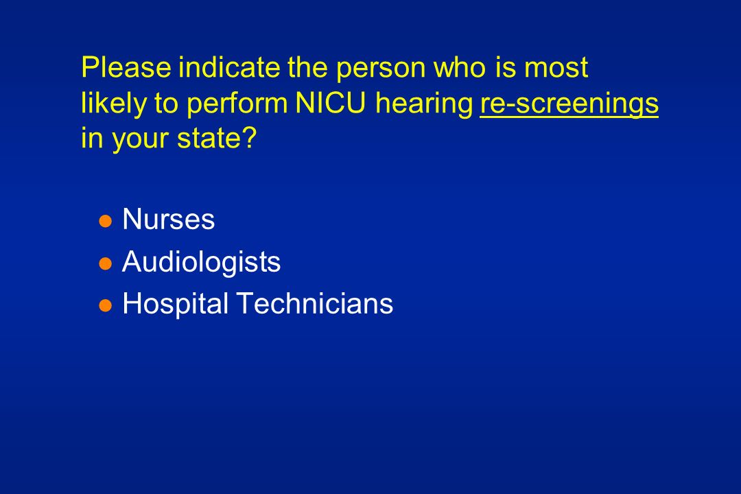 Please indicate the person who is most likely to perform NICU hearing re-screenings in your state.