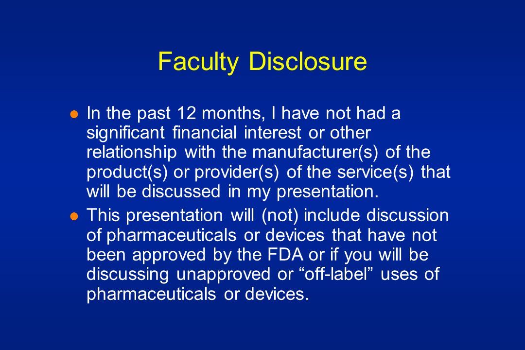 Faculty Disclosure l In the past 12 months, I have not had a significant financial interest or other relationship with the manufacturer(s) of the product(s) or provider(s) of the service(s) that will be discussed in my presentation.