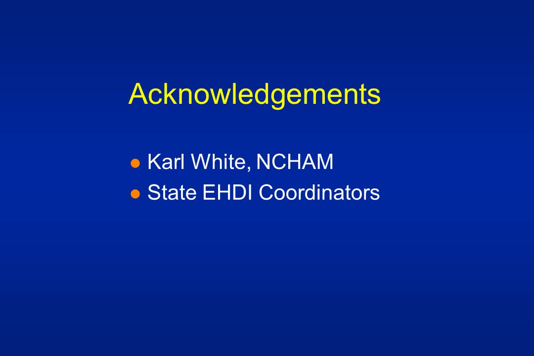 Acknowledgements l Karl White, NCHAM l State EHDI Coordinators