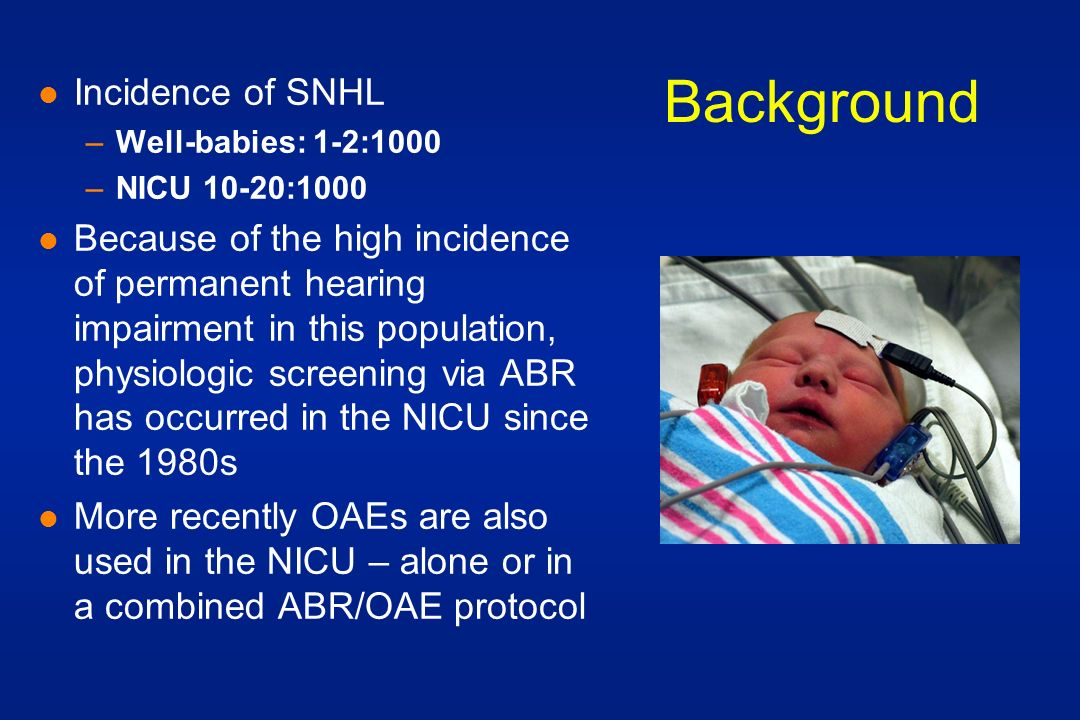 Background l Incidence of SNHL –Well-babies: 1-2:1000 –NICU 10-20:1000 l Because of the high incidence of permanent hearing impairment in this population, physiologic screening via ABR has occurred in the NICU since the 1980s l More recently OAEs are also used in the NICU – alone or in a combined ABR/OAE protocol