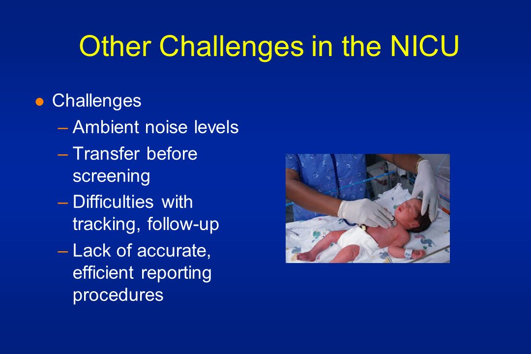 Other Challenges in the NICU l Challenges –Ambient noise levels –Transfer before screening –Difficulties with tracking, follow-up –Lack of accurate, efficient reporting procedures