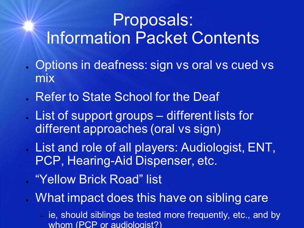 Proposals: Information Packet Contents Options in deafness: sign vs oral vs cued vs mix Refer to State School for the Deaf List of support groups – different lists for different approaches (oral vs sign) List and role of all players: Audiologist, ENT, PCP, Hearing-Aid Dispenser, etc.