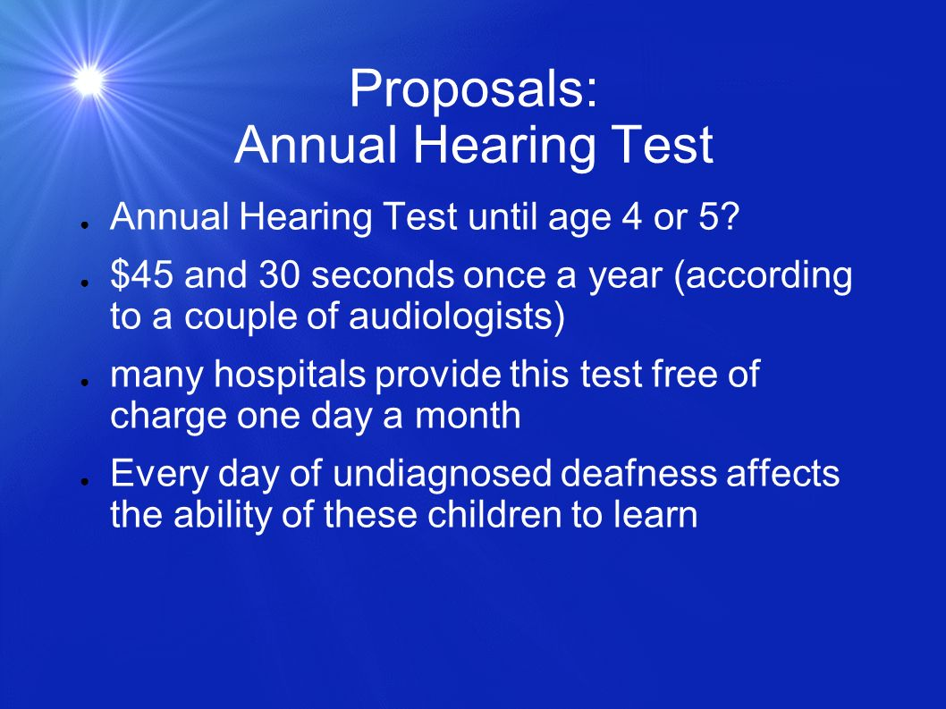Proposals: Annual Hearing Test Annual Hearing Test until age 4 or 5? $45 and 30 seconds once a year (according to a couple of audiologists) many hospi